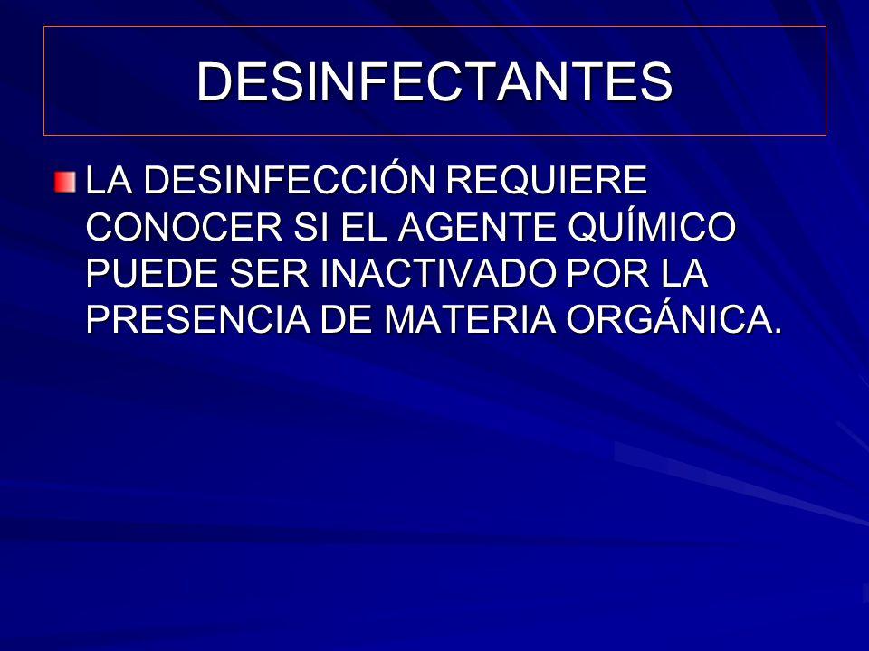 DESINFECTANTES LA DESINFECCIÓN REQUIERE CONOCER SI EL AGENTE QUÍMICO PUEDE SER INACTIVADO POR LA PRESENCIA DE MATERIA ORGÁNICA.