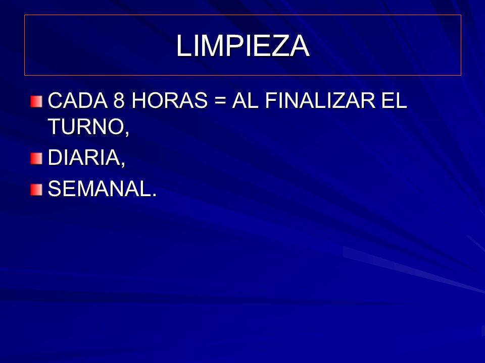 LIMPIEZA CADA 8 HORAS = AL FINALIZAR EL TURNO, DIARIA,SEMANAL.