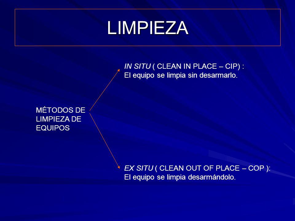 LIMPIEZA MÉTODOS DE LIMPIEZA DE EQUIPOS IN SITU ( CLEAN IN PLACE – CIP) : El equipo se limpia sin desarmarlo. EX SITU ( CLEAN OUT OF PLACE – COP ): El