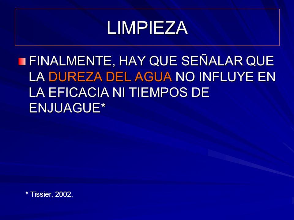 LIMPIEZA FINALMENTE, HAY QUE SEÑALAR QUE LA DUREZA DEL AGUA NO INFLUYE EN LA EFICACIA NI TIEMPOS DE ENJUAGUE* * Tissier, 2002.