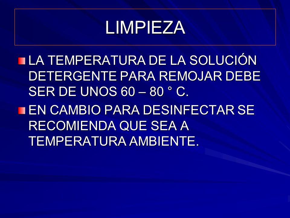 LIMPIEZA LA TEMPERATURA DE LA SOLUCIÓN DETERGENTE PARA REMOJAR DEBE SER DE UNOS 60 – 80 ° C. EN CAMBIO PARA DESINFECTAR SE RECOMIENDA QUE SEA A TEMPER