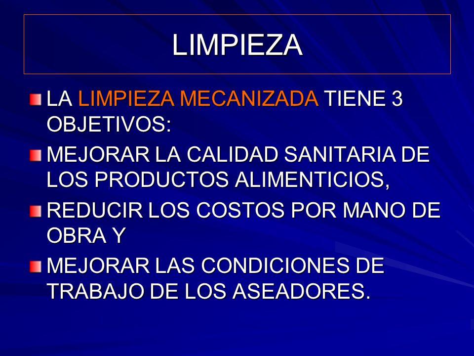 LIMPIEZA LA LIMPIEZA MECANIZADA TIENE 3 OBJETIVOS: MEJORAR LA CALIDAD SANITARIA DE LOS PRODUCTOS ALIMENTICIOS, REDUCIR LOS COSTOS POR MANO DE OBRA Y M