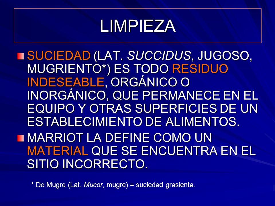 LIMPIEZA SUCIEDAD (LAT. SUCCIDUS, JUGOSO, MUGRIENTO*) ES TODO RESIDUO INDESEABLE, ORGÁNICO O INORGÁNICO, QUE PERMANECE EN EL EQUIPO Y OTRAS SUPERFICIE
