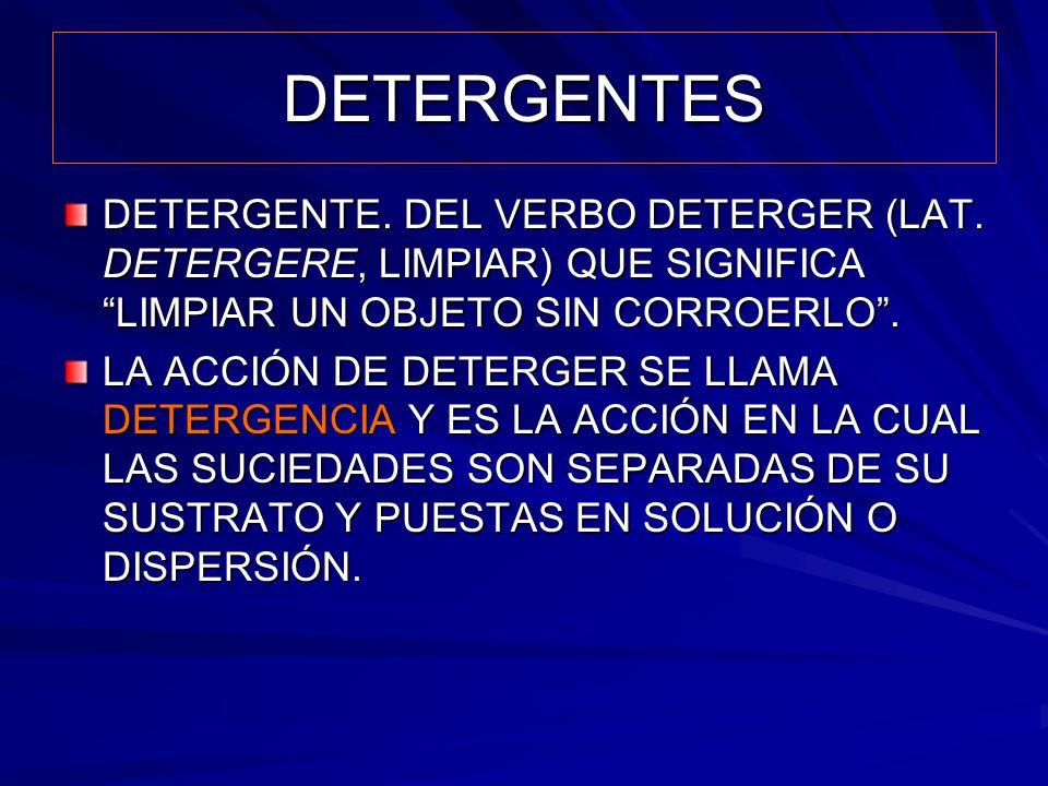 DETERGENTES DETERGENTE. DEL VERBO DETERGER (LAT. DETERGERE, LIMPIAR) QUE SIGNIFICA LIMPIAR UN OBJETO SIN CORROERLO. LA ACCIÓN DE DETERGER SE LLAMA DET