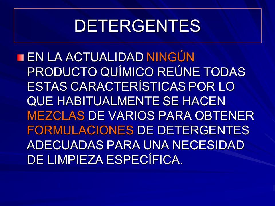 DETERGENTES EN LA ACTUALIDAD NINGÚN PRODUCTO QUÍMICO REÚNE TODAS ESTAS CARACTERÍSTICAS POR LO QUE HABITUALMENTE SE HACEN MEZCLAS DE VARIOS PARA OBTENE