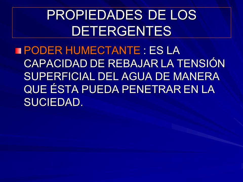 PROPIEDADES DE LOS DETERGENTES PODER HUMECTANTE : ES LA CAPACIDAD DE REBAJAR LA TENSIÓN SUPERFICIAL DEL AGUA DE MANERA QUE ÉSTA PUEDA PENETRAR EN LA S