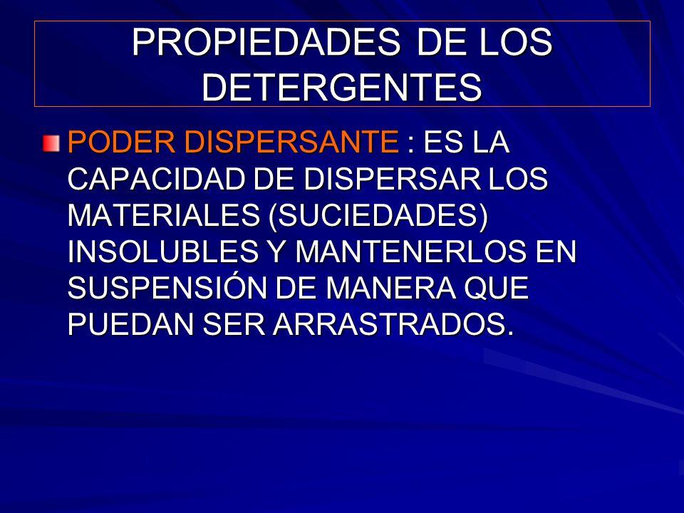 PROPIEDADES DE LOS DETERGENTES PODER DISPERSANTE : ES LA CAPACIDAD DE DISPERSAR LOS MATERIALES (SUCIEDADES) INSOLUBLES Y MANTENERLOS EN SUSPENSIÓN DE