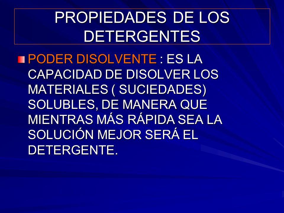 PROPIEDADES DE LOS DETERGENTES PODER DISOLVENTE : ES LA CAPACIDAD DE DISOLVER LOS MATERIALES ( SUCIEDADES) SOLUBLES, DE MANERA QUE MIENTRAS MÁS RÁPIDA