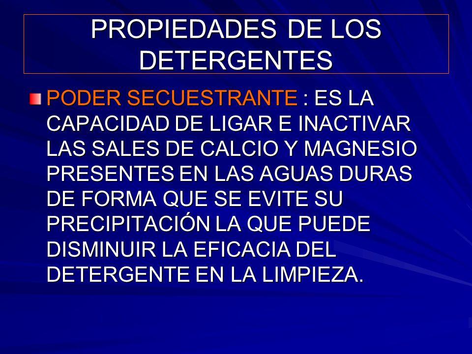 PROPIEDADES DE LOS DETERGENTES PODER SECUESTRANTE : ES LA CAPACIDAD DE LIGAR E INACTIVAR LAS SALES DE CALCIO Y MAGNESIO PRESENTES EN LAS AGUAS DURAS D