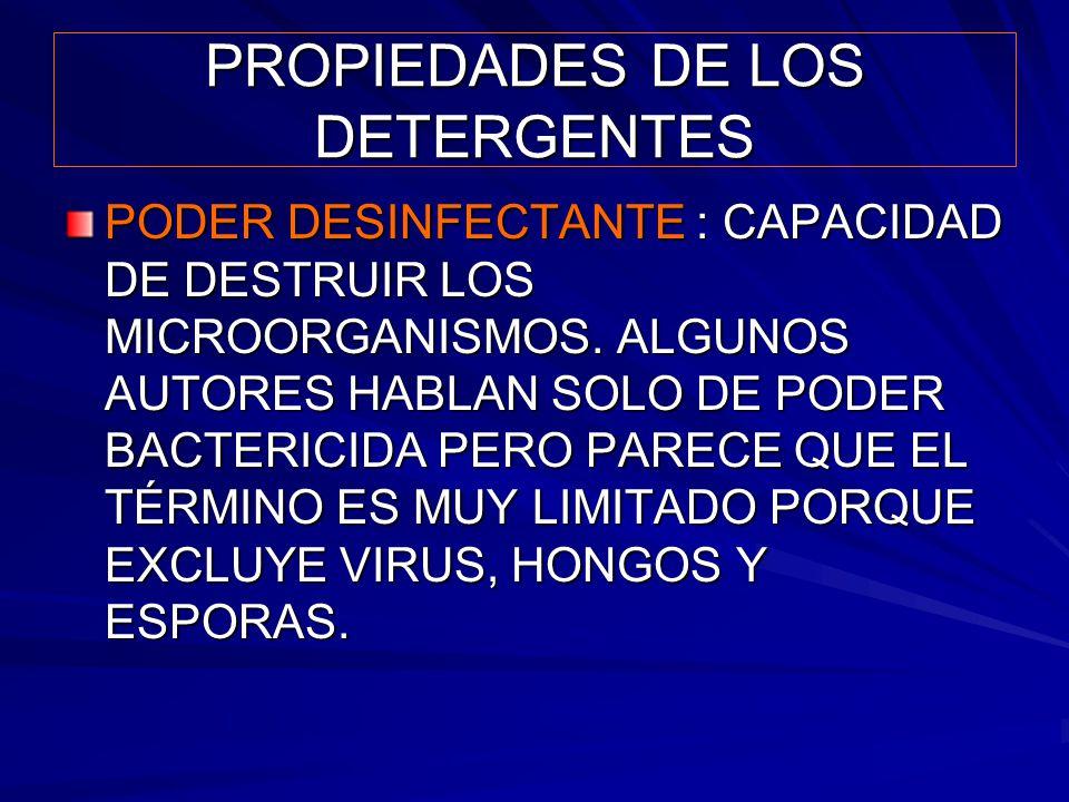 PROPIEDADES DE LOS DETERGENTES PODER DESINFECTANTE : CAPACIDAD DE DESTRUIR LOS MICROORGANISMOS. ALGUNOS AUTORES HABLAN SOLO DE PODER BACTERICIDA PERO