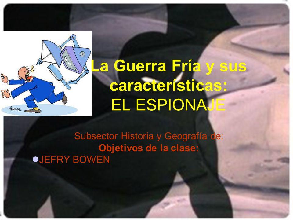 La Guerra Fría y sus características: EL ESPIONAJE Subsector Historia y Geografía de: Objetivos de la clase: JEFRY BOWEN