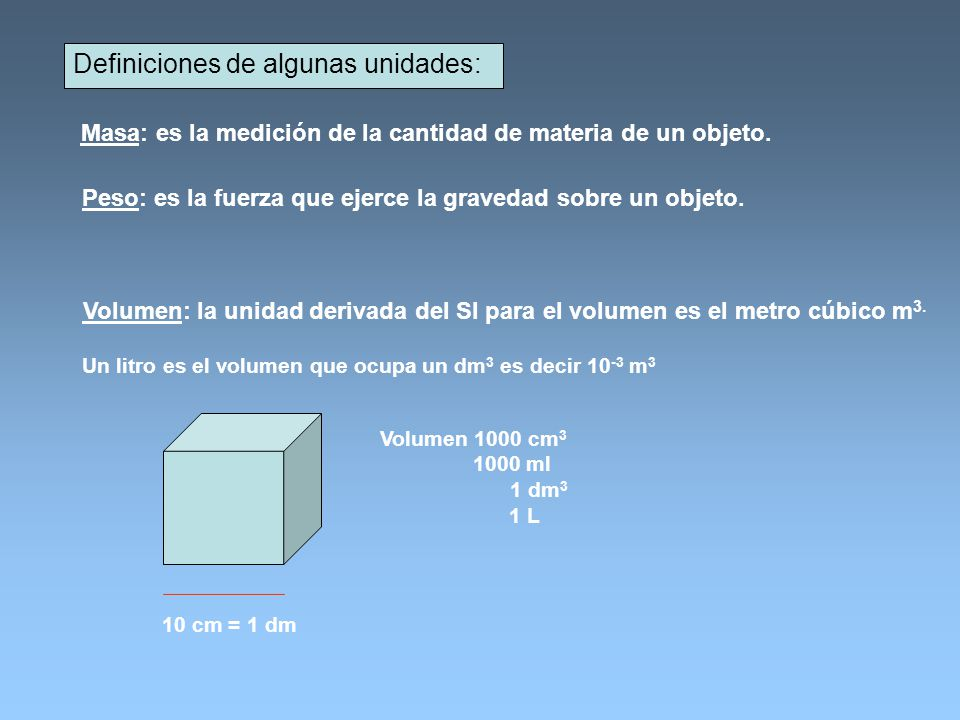 Definiciones de algunas unidades: Masa: es la medición de la cantidad de materia de un objeto. Peso: es la fuerza que ejerce la gravedad sobre un obje