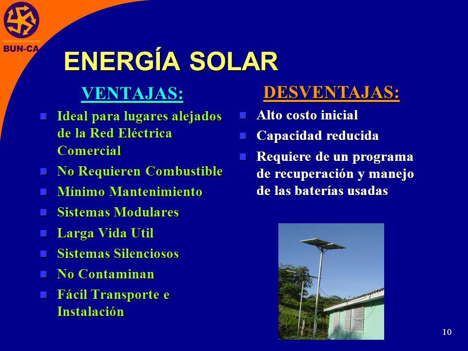 10 ENERGÍA SOLAR VENTAJAS: Ideal para lugares alejados de la Red Eléctrica Comercial Ideal para lugares alejados de la Red Eléctrica Comercial No Requieren Combustible No Requieren Combustible Mínimo Mantenimiento Mínimo Mantenimiento Sistemas Modulares Sistemas Modulares Larga Vida Util Larga Vida Util Sistemas Silenciosos Sistemas Silenciosos No Contaminan No Contaminan Fácil Transporte e Instalación Fácil Transporte e Instalación DESVENTAJAS: Alto costo inicial Alto costo inicial Capacidad reducida Capacidad reducida Requiere de un programa de recuperación y manejo de las baterías usadas Requiere de un programa de recuperación y manejo de las baterías usadas