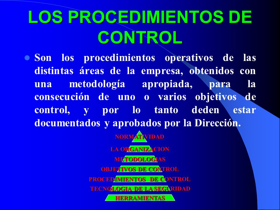 LOS PROCEDIMIENTOS DE CONTROL Son los procedimientos operativos de las distintas áreas de la empresa, obtenidos con una metodología apropiada, para la consecución de uno o varios objetivos de control, y por lo tanto deden estar documentados y aprobados por la Dirección.