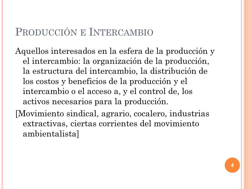 P RODUCCIÓN E I NTERCAMBIO Aquellos interesados en la esfera de la producción y el intercambio: la organización de la producción, la estructura del intercambio, la distribución de los costos y beneficios de la producción y el intercambio o el acceso a, y el control de, los activos necesarios para la producción.