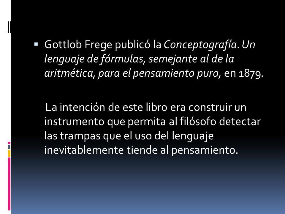 Gottlob Frege publicó la Conceptografía. Un lenguaje de fórmulas, semejante al de la aritmética, para el pensamiento puro, en 1879. La intención de es