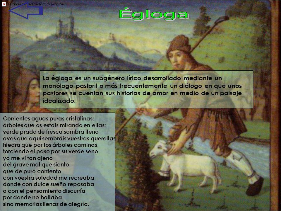 La égloga es un subgénero lírico desarrollado mediante un monólogo pastoril o más frecuentemente un diálogo en que unos pastores se cuentan sus histor