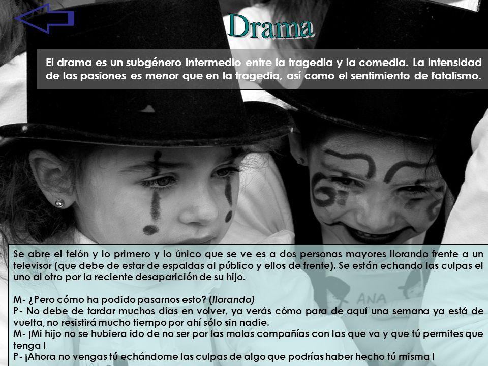 El drama es un subgénero intermedio entre la tragedia y la comedia. La intensidad de las pasiones es menor que en la tragedia, así como el sentimiento