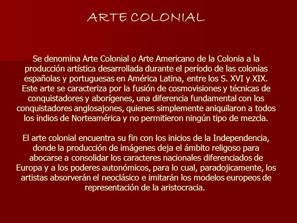 ARTE COLONIAL Se denomina Arte Colonial o Arte Americano de la Colonia a la producción artística desarrollada durante el período de las colonias españ