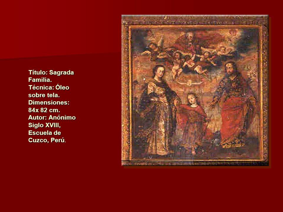 Título: Sagrada Familia. Técnica: Óleo sobre tela. Dimensiones: 84x 82 cm. Autor: Anónimo Siglo XVIII, Escuela de Cuzco, Perú Título: Sagrada Familia.