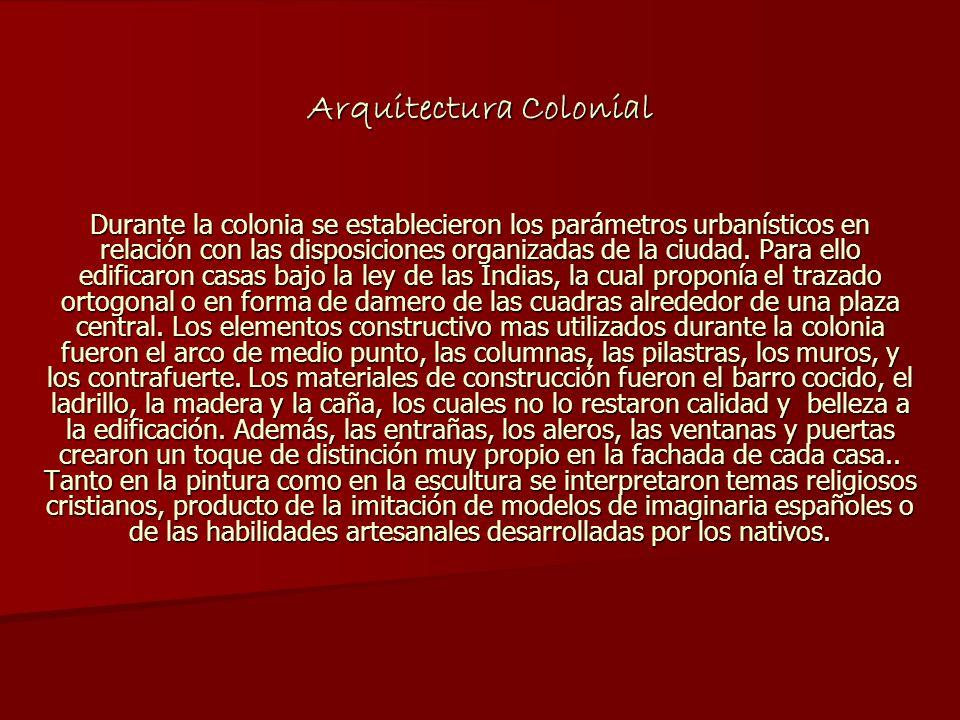 Arquitectura Colonial Durante la colonia se establecieron los parámetros urbanísticos en relación con las disposiciones organizadas de la ciudad. Para