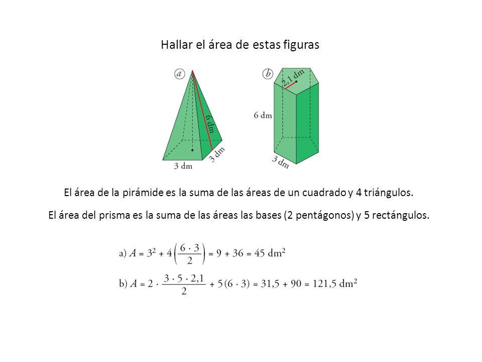 Hallar el área de estas figuras El área de la pirámide es la suma de las áreas de un cuadrado y 4 triángulos. El área del prisma es la suma de las áre