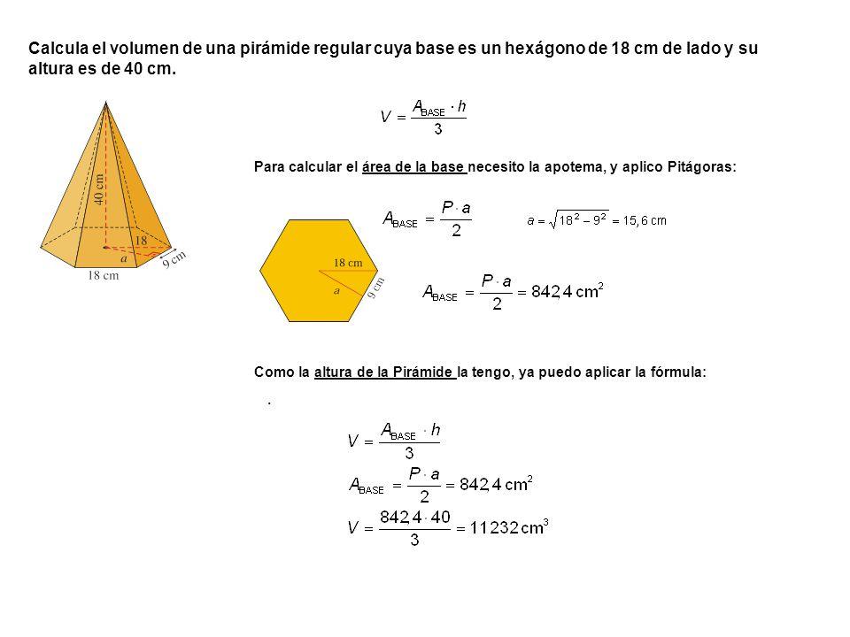 . Calcula el volumen de una pirámide regular cuya base es un hexágono de 18 cm de lado y su altura es de 40 cm. Para calcular el área de la base neces