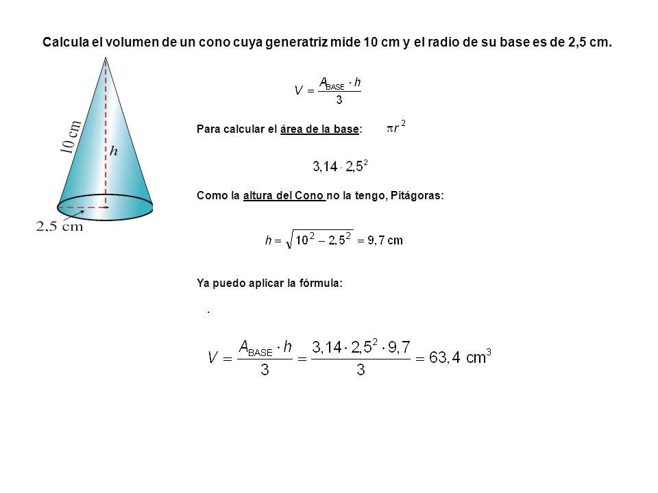 . Para calcular el área de la base: Ya puedo aplicar la fórmula: Calcula el volumen de un cono cuya generatriz mide 10 cm y el radio de su base es de