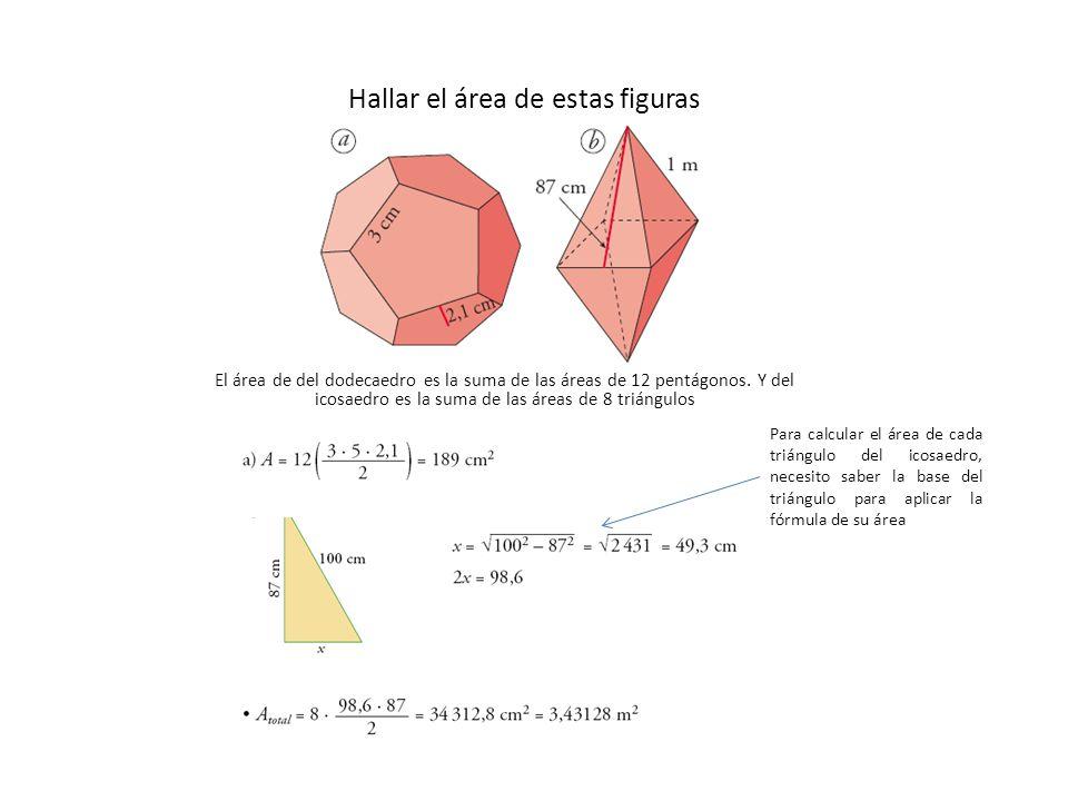 Hallar el área de estas figuras El área de del dodecaedro es la suma de las áreas de 12 pentágonos. Y del icosaedro es la suma de las áreas de 8 trián