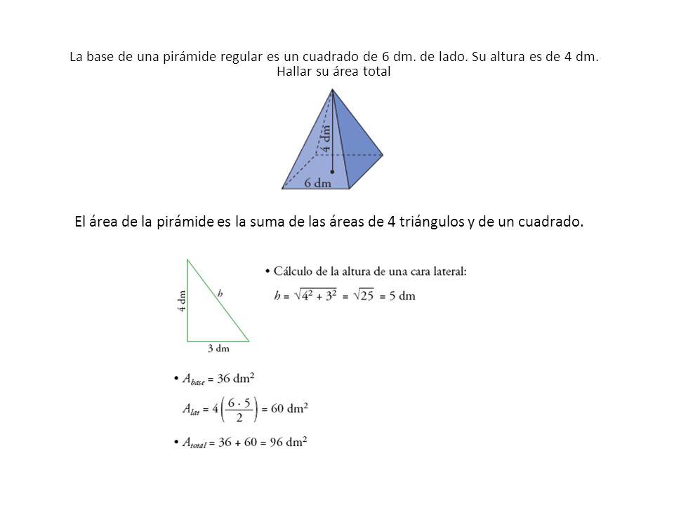 La base de una pirámide regular es un cuadrado de 6 dm. de lado. Su altura es de 4 dm. Hallar su área total El área de la pirámide es la suma de las á