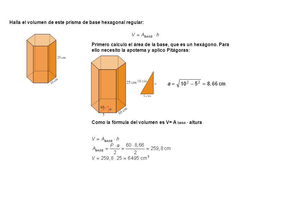 Halla el volumen de este prisma de base hexagonal regular: Primero calculo el área de la base, que es un hexágono. Para ello necesito la apotema y apl