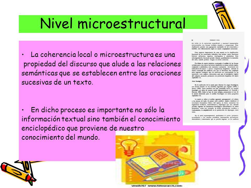Nivel microestructural La coherencia local o microestructura es una propiedad del discurso que alude a las relaciones semánticas que se establecen entre las oraciones sucesivas de un texto.