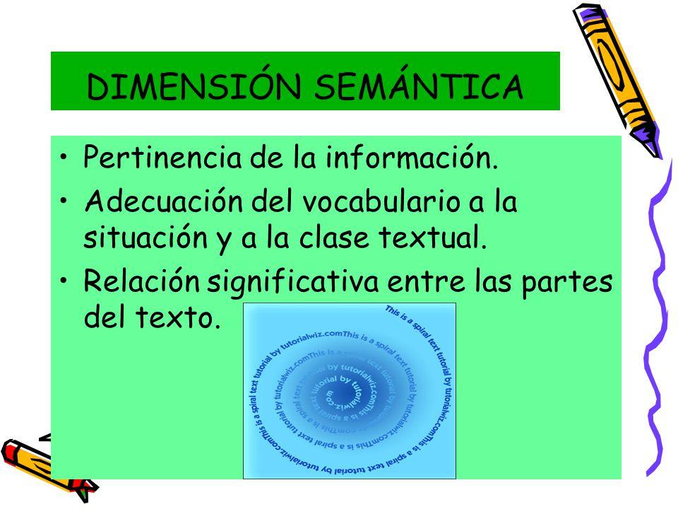 DIMENSIÓN SEMÁNTICA Pertinencia de la información. Adecuación del vocabulario a la situación y a la clase textual. Relación significativa entre las pa