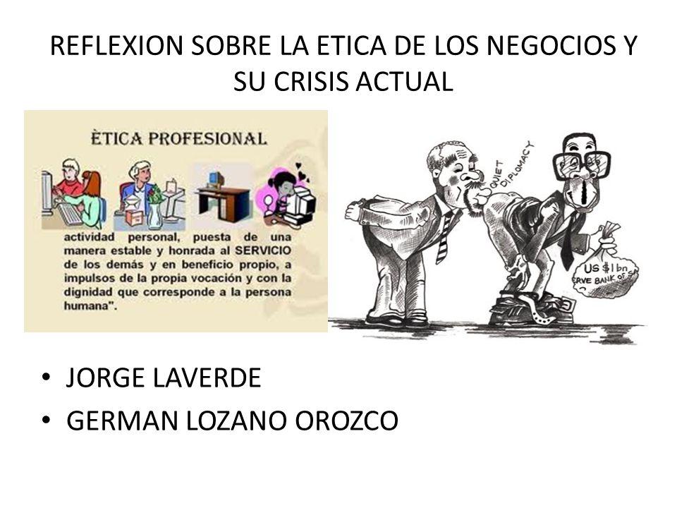 REFLEXION SOBRE LA ETICA DE LOS NEGOCIOS Y SU CRISIS ACTUAL JORGE LAVERDE GERMAN LOZANO OROZCO