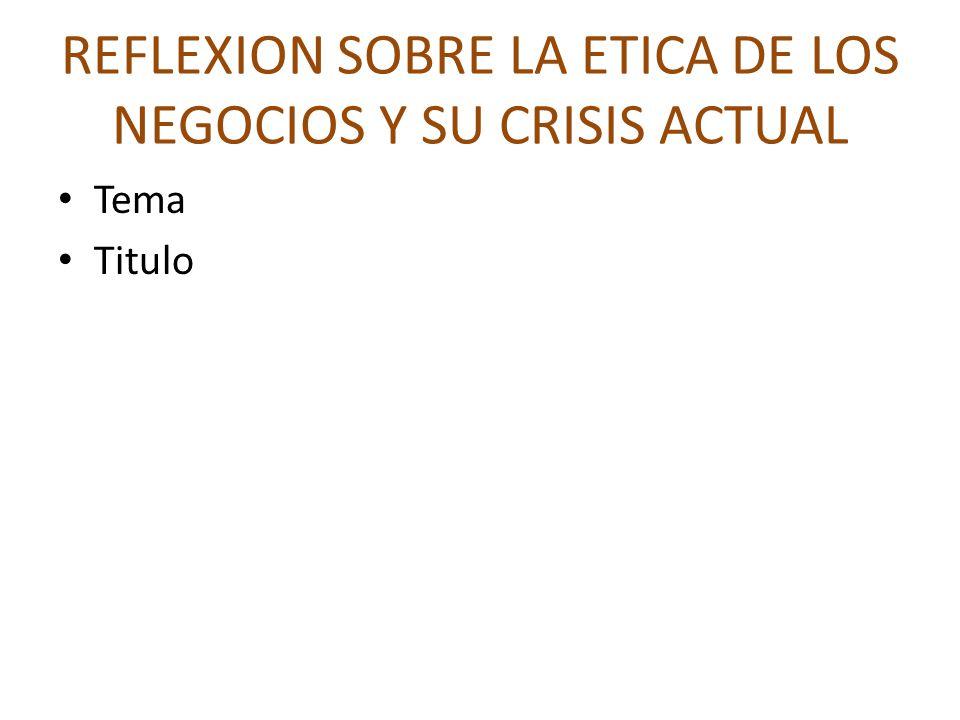 REFLEXION SOBRE LA ETICA DE LOS NEGOCIOS Y SU CRISIS ACTUAL Tema Titulo