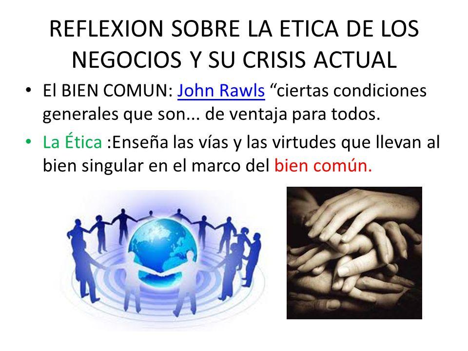 REFLEXION SOBRE LA ETICA DE LOS NEGOCIOS Y SU CRISIS ACTUAL El BIEN COMUN: John Rawls ciertas condiciones generales que son...