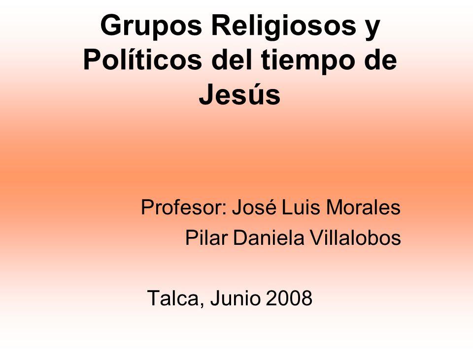 Grupos Religiosos y Políticos del tiempo de Jesús Profesor: José Luis Morales Pilar Daniela Villalobos Talca, Junio 2008