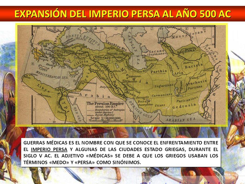 EXPANSIÓN DEL IMPERIO PERSA AL AÑO 500 AC GUERRAS MÉDICAS ES EL NOMBRE CON QUE SE CONOCE EL ENFRENTAMIENTO ENTRE EL IMPERIO PERSA Y ALGUNAS DE LAS CIU