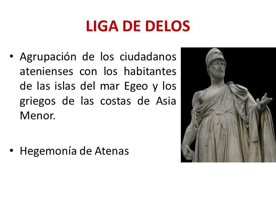 LIGA DE DELOS Agrupación de los ciudadanos atenienses con los habitantes de las islas del mar Egeo y los griegos de las costas de Asia Menor. Hegemoní