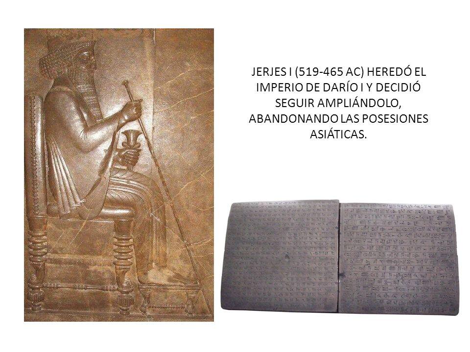JERJES I (519-465 AC) HEREDÓ EL IMPERIO DE DARÍO I Y DECIDIÓ SEGUIR AMPLIÁNDOLO, ABANDONANDO LAS POSESIONES ASIÁTICAS.