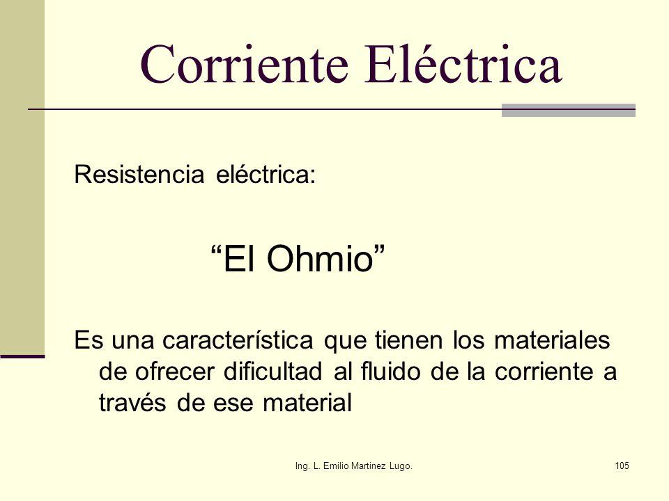 Ing. L. Emilio Martinez Lugo.105 Corriente Eléctrica Resistencia eléctrica: El Ohmio Es una característica que tienen los materiales de ofrecer dificu