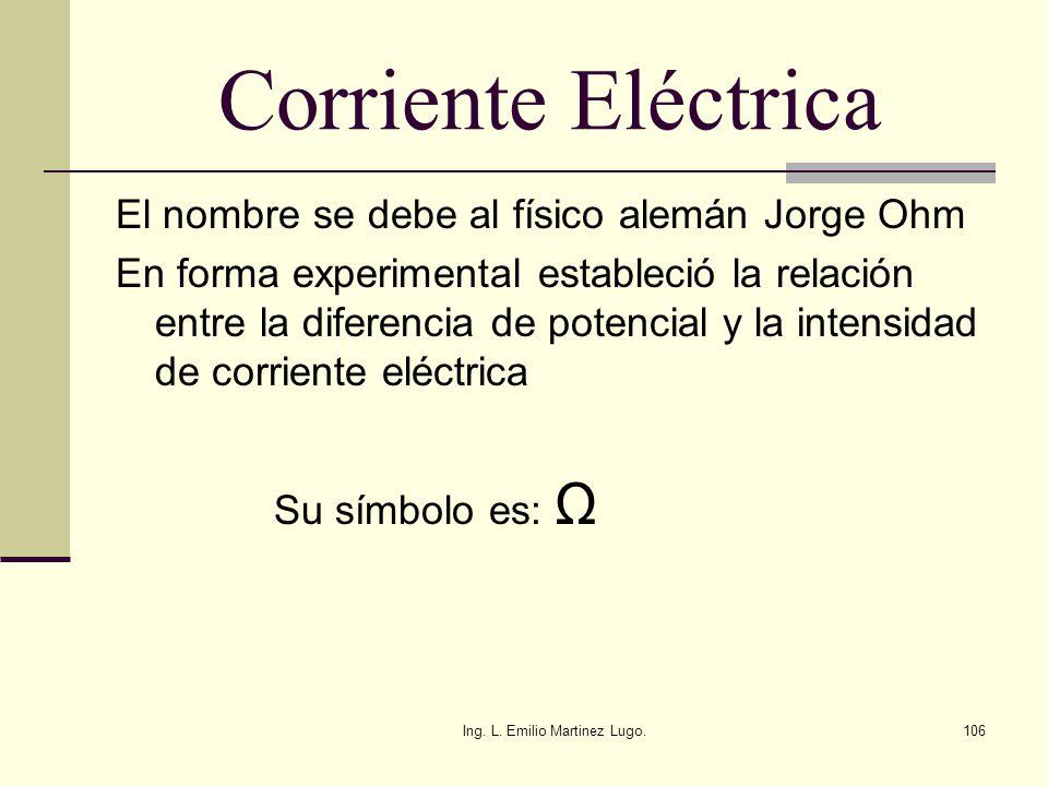 Ing. L. Emilio Martinez Lugo.106 Corriente Eléctrica El nombre se debe al físico alemán Jorge Ohm En forma experimental estableció la relación entre l