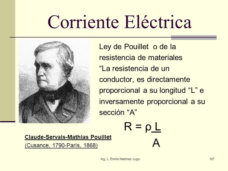 Ing. L. Emilio Martinez Lugo.107 Corriente Eléctrica Ley de Pouillet o de la resistencia de materiales La resistencia de un conductor, es directamente