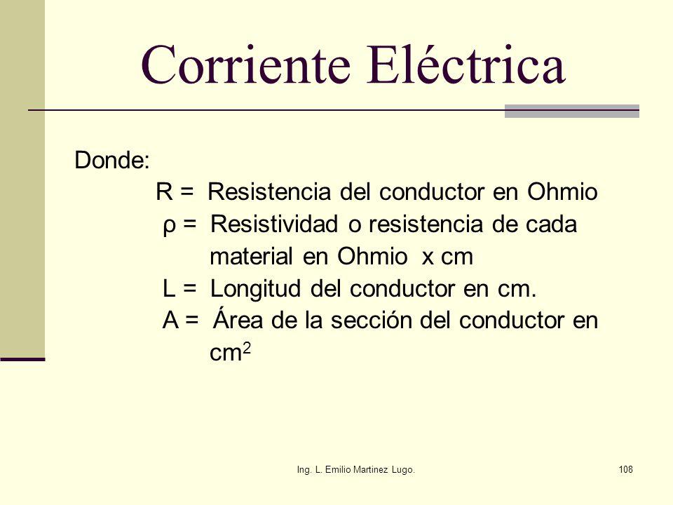 Ing. L. Emilio Martinez Lugo.108 Corriente Eléctrica Donde: R = Resistencia del conductor en Ohmio ρ = Resistividad o resistencia de cada material en