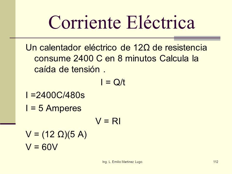 Ing. L. Emilio Martinez Lugo.112 Corriente Eléctrica Un calentador eléctrico de 12Ω de resistencia consume 2400 C en 8 minutos Calcula la caída de ten