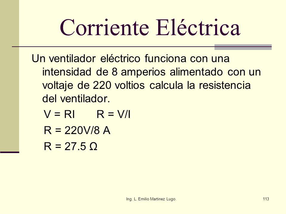 Ing. L. Emilio Martinez Lugo.113 Corriente Eléctrica Un ventilador eléctrico funciona con una intensidad de 8 amperios alimentado con un voltaje de 22