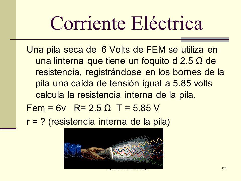 Ing. L. Emilio Martinez Lugo.114 Corriente Eléctrica Una pila seca de 6 Volts de FEM se utiliza en una linterna que tiene un foquito d 2.5 Ω de resist