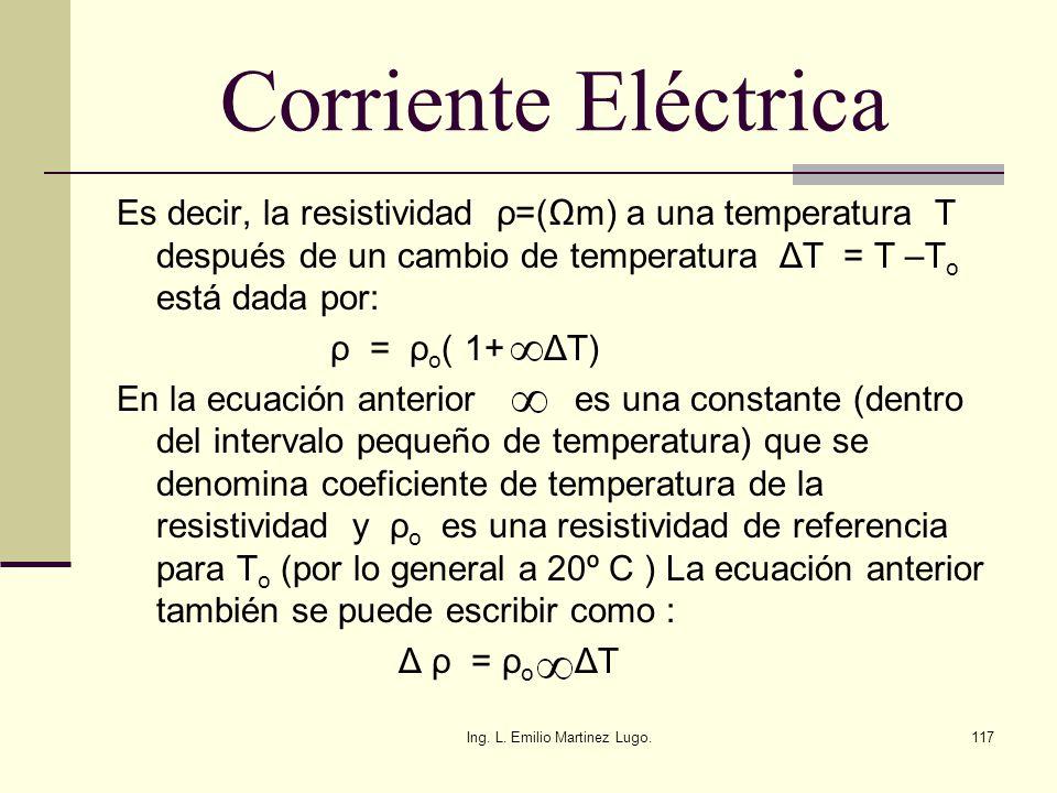 Ing. L. Emilio Martinez Lugo.117 Corriente Eléctrica Es decir, la resistividad ρ=(m) a una temperatura T después de un cambio de temperatura ΔT = T –T