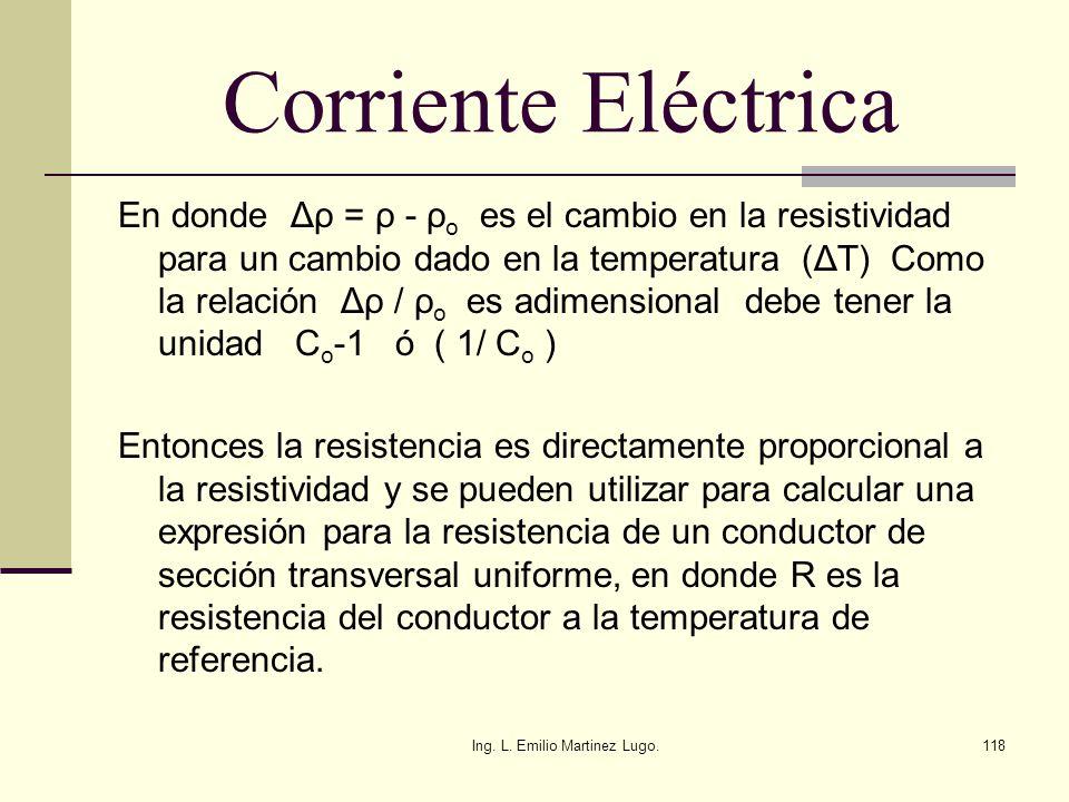 Ing. L. Emilio Martinez Lugo.118 Corriente Eléctrica En donde Δρ = ρ - ρ o es el cambio en la resistividad para un cambio dado en la temperatura (ΔT)