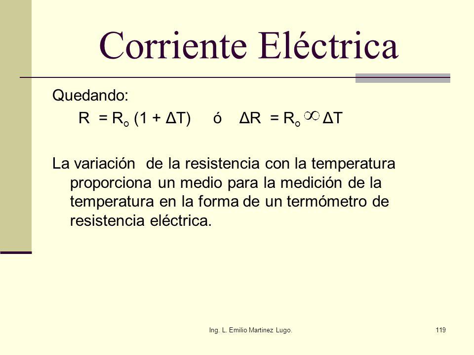 Ing. L. Emilio Martinez Lugo.119 Corriente Eléctrica Quedando: R = R o (1 + ΔT) ó ΔR = R o ΔT La variación de la resistencia con la temperatura propor